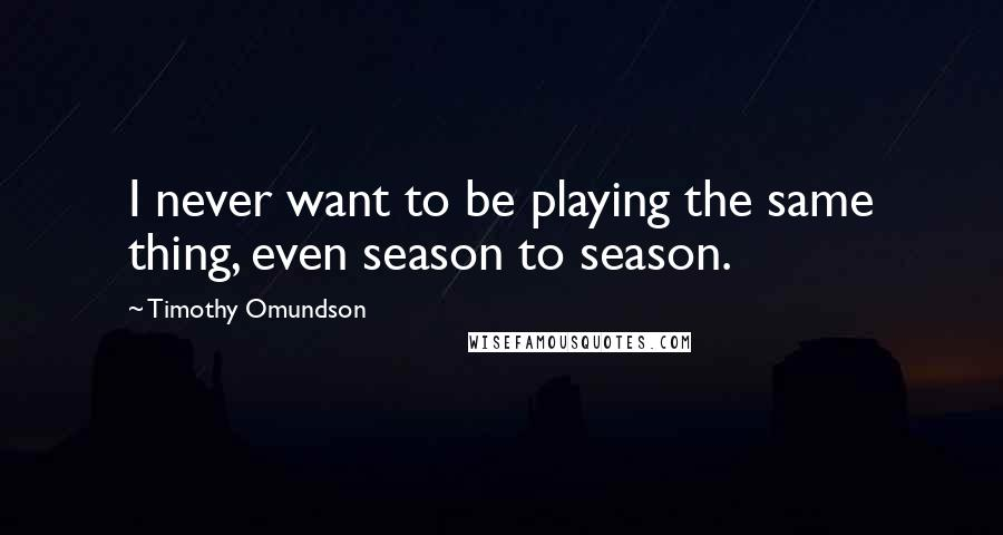 Timothy Omundson Quotes: I never want to be playing the same thing, even season to season.