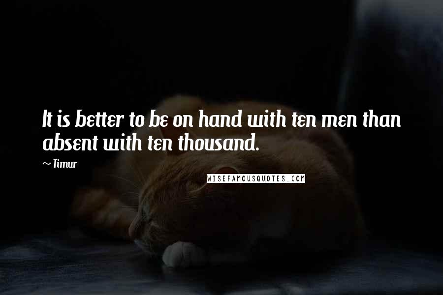 Timur Quotes: It is better to be on hand with ten men than absent with ten thousand.