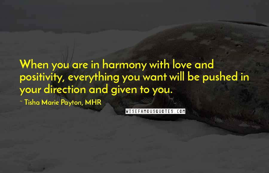 Tisha Marie Payton, MHR Quotes: When you are in harmony with love and positivity, everything you want will be pushed in your direction and given to you.