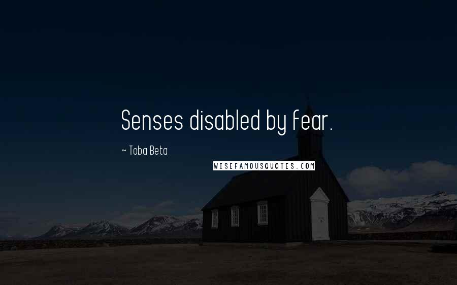 Toba Beta Quotes: Senses disabled by fear.