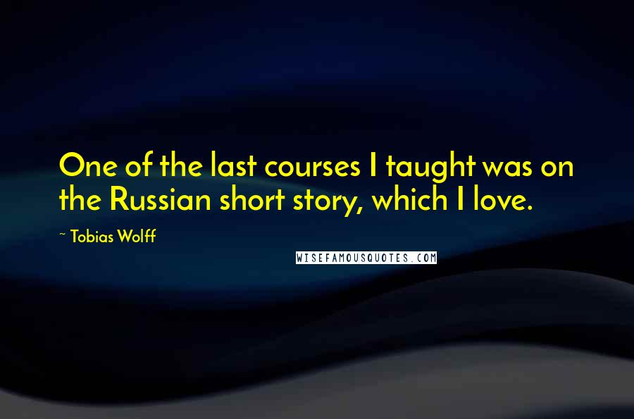 Tobias Wolff Quotes: One of the last courses I taught was on the Russian short story, which I love.