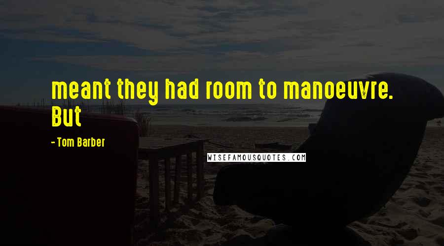 Tom Barber Quotes: meant they had room to manoeuvre. But