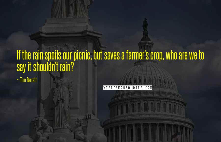 Tom Barrett Quotes: If the rain spoils our picnic, but saves a farmer's crop, who are we to say it shouldn't rain?