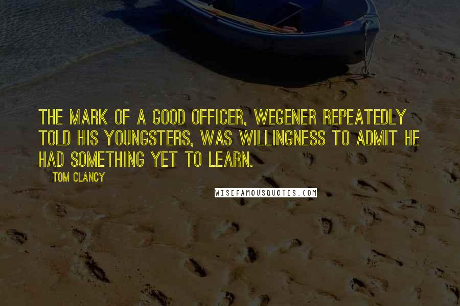Tom Clancy Quotes: The mark of a good officer, Wegener repeatedly told his youngsters, was willingness to admit he had something yet to learn.