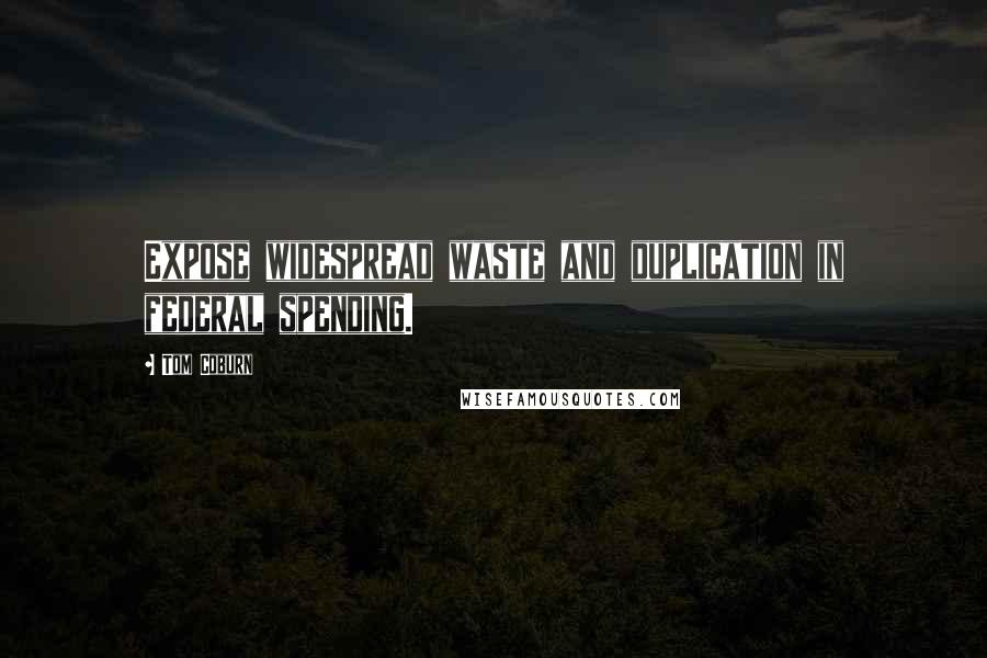 Tom Coburn Quotes: Expose widespread waste and duplication in federal spending.