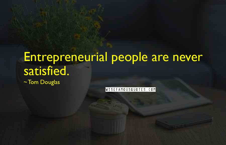 Tom Douglas Quotes: Entrepreneurial people are never satisfied.