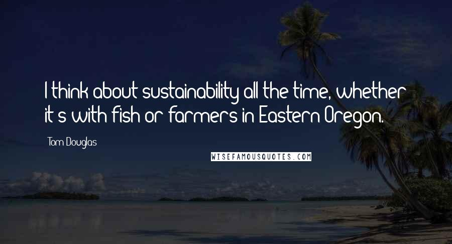 Tom Douglas Quotes: I think about sustainability all the time, whether it's with fish or farmers in Eastern Oregon.