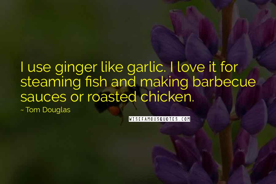 Tom Douglas Quotes: I use ginger like garlic. I love it for steaming fish and making barbecue sauces or roasted chicken.