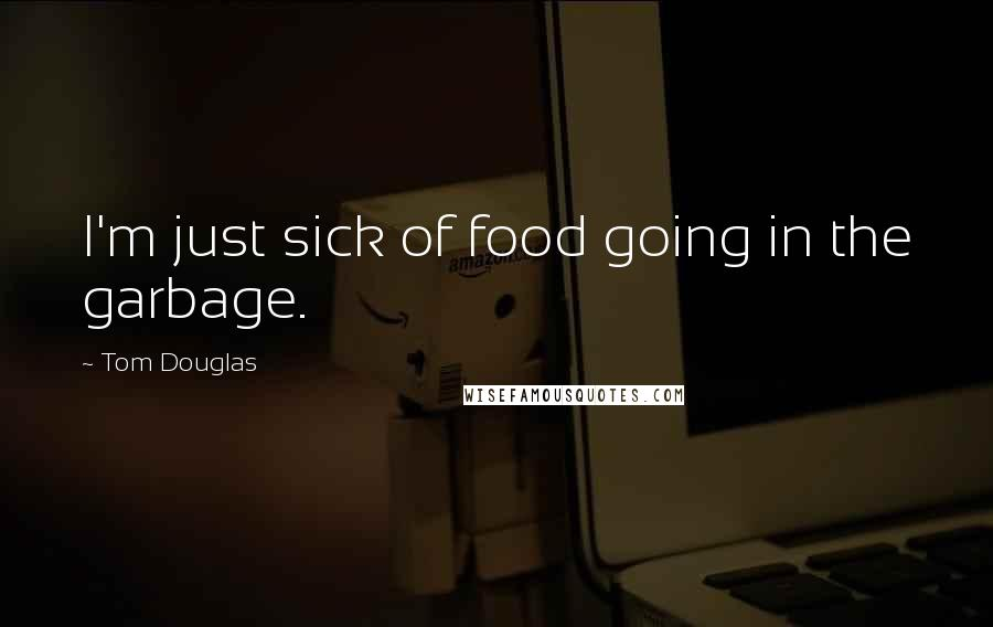 Tom Douglas Quotes: I'm just sick of food going in the garbage.