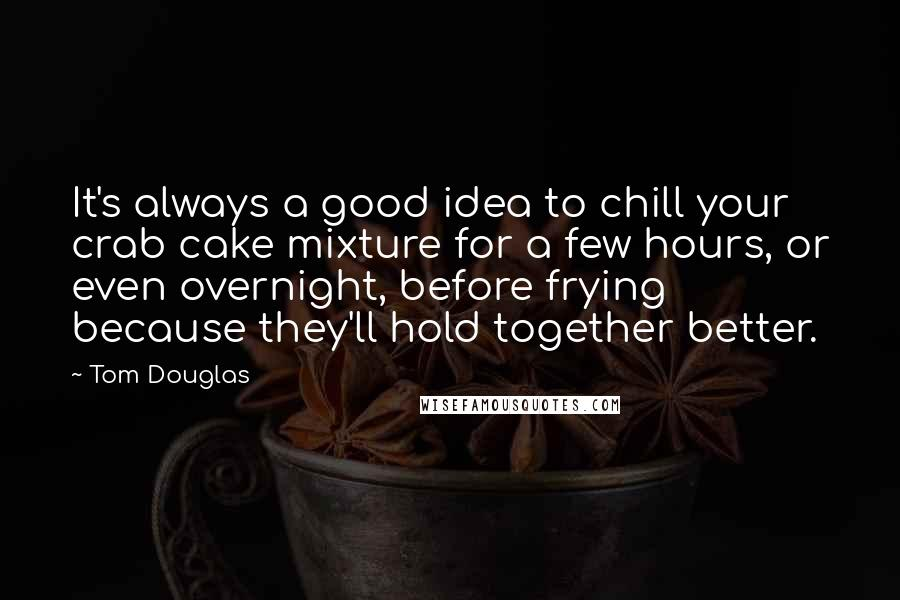 Tom Douglas Quotes: It's always a good idea to chill your crab cake mixture for a few hours, or even overnight, before frying because they'll hold together better.