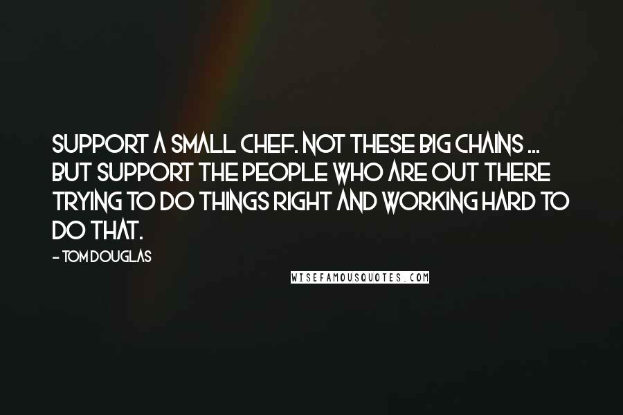 Tom Douglas Quotes: Support a small chef. Not these big chains ... but support the people who are out there trying to do things right and working hard to do that.