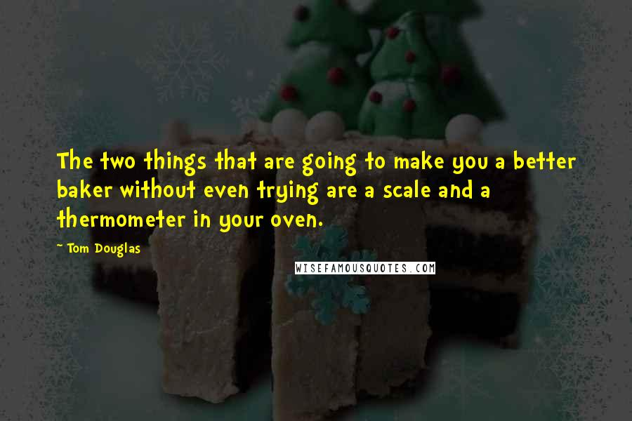 Tom Douglas Quotes: The two things that are going to make you a better baker without even trying are a scale and a thermometer in your oven.