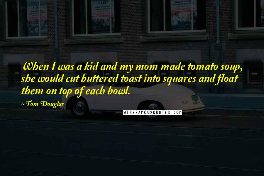 Tom Douglas Quotes: When I was a kid and my mom made tomato soup, she would cut buttered toast into squares and float them on top of each bowl.