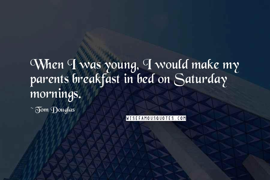 Tom Douglas Quotes: When I was young, I would make my parents breakfast in bed on Saturday mornings.