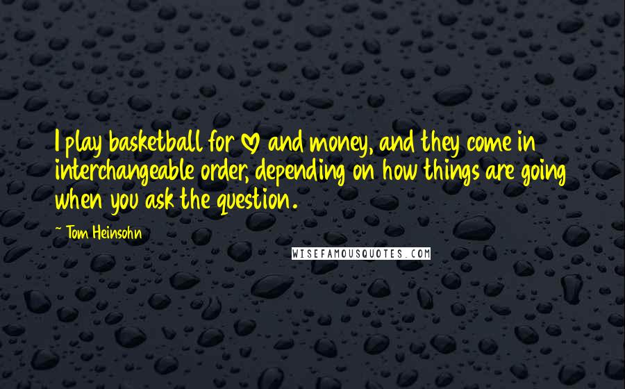 Tom Heinsohn Quotes: I play basketball for love and money, and they come in interchangeable order, depending on how things are going when you ask the question.