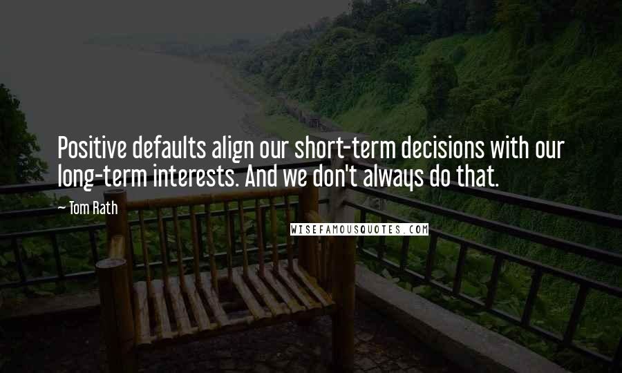 Tom Rath Quotes: Positive defaults align our short-term decisions with our long-term interests. And we don't always do that.