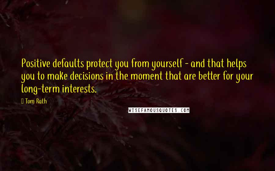 Tom Rath Quotes: Positive defaults protect you from yourself - and that helps you to make decisions in the moment that are better for your long-term interests.