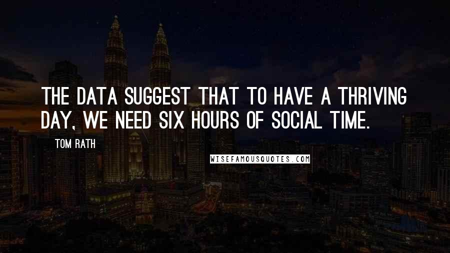 Tom Rath Quotes: The data suggest that to have a thriving day, we need six hours of social time.