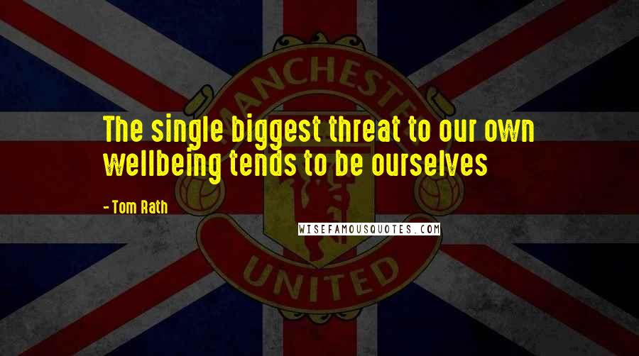 Tom Rath Quotes: The single biggest threat to our own wellbeing tends to be ourselves