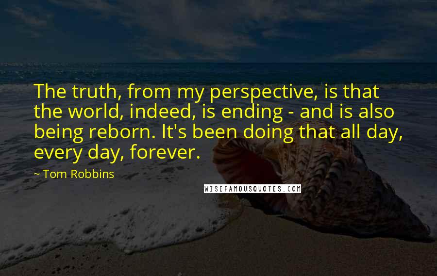 Tom Robbins Quotes: The truth, from my perspective, is that the world, indeed, is ending - and is also being reborn. It's been doing that all day, every day, forever.