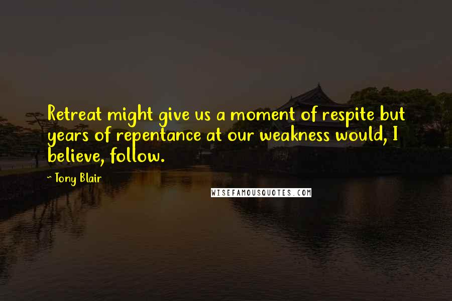 Tony Blair Quotes: Retreat might give us a moment of respite but years of repentance at our weakness would, I believe, follow.