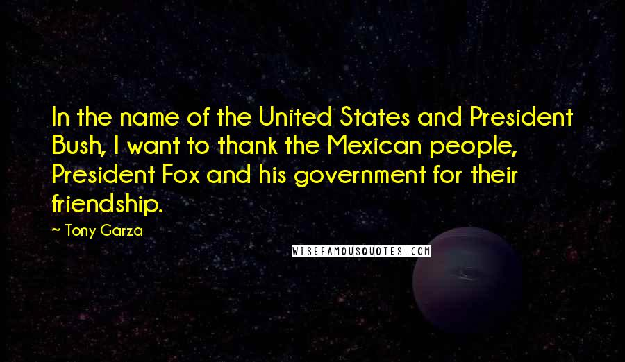 Tony Garza Quotes: In the name of the United States and President Bush, I want to thank the Mexican people, President Fox and his government for their friendship.