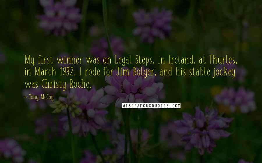 Tony McCoy Quotes: My first winner was on Legal Steps, in Ireland, at Thurles, in March 1992. I rode for Jim Bolger, and his stable jockey was Christy Roche.
