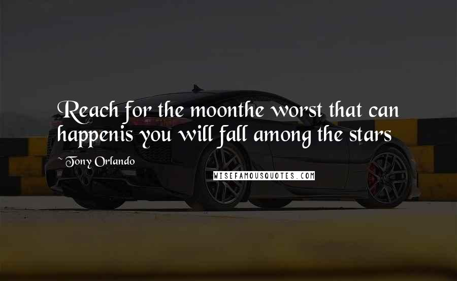 Tony Orlando Quotes: Reach for the moonthe worst that can happenis you will fall among the stars