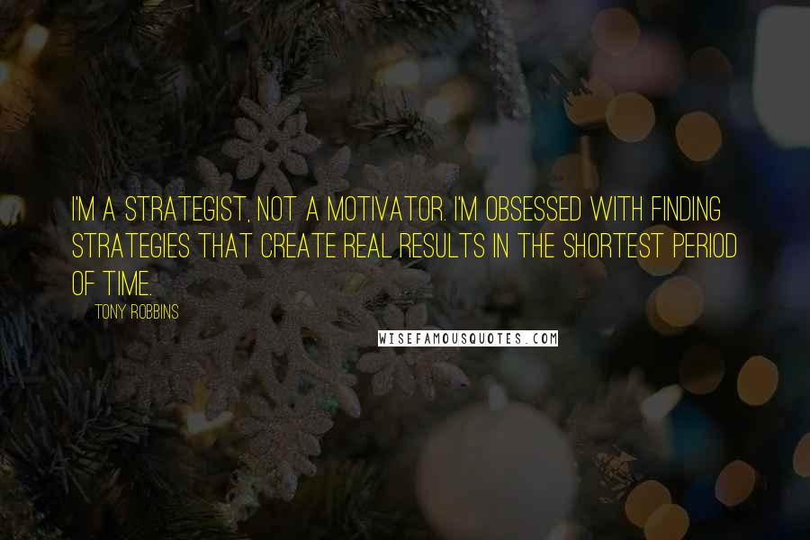 Tony Robbins Quotes: I'm a strategist, not a motivator. I'm obsessed with finding strategies that create real results in the shortest period of time.