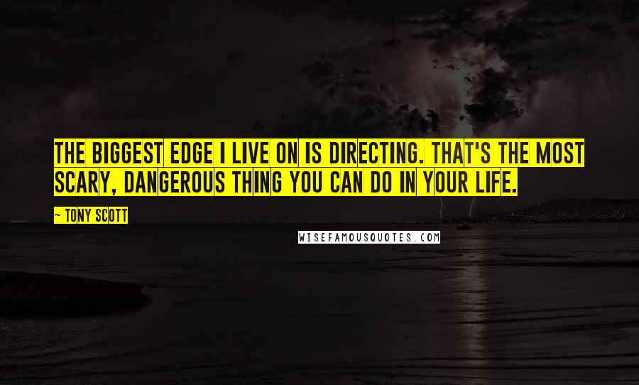 Tony Scott Quotes: The biggest edge I live on is directing. That's the most scary, dangerous thing you can do in your life.