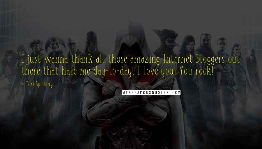 Tori Spelling Quotes: I just wanna thank all those amazing Internet bloggers out there that hate me day-to-day. I love you! You rock!