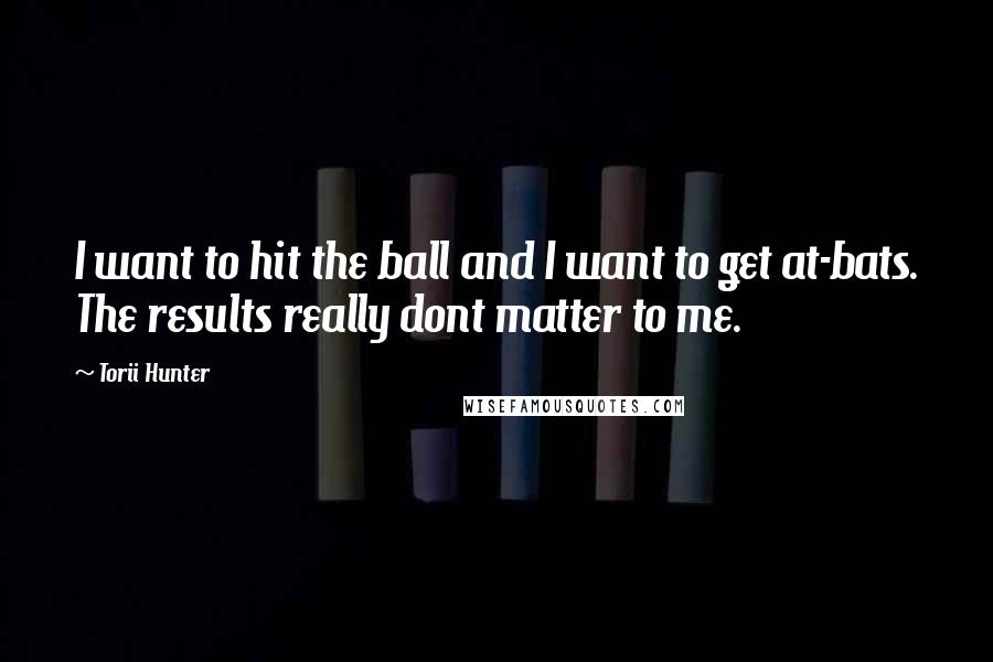 Torii Hunter Quotes: I want to hit the ball and I want to get at-bats. The results really dont matter to me.