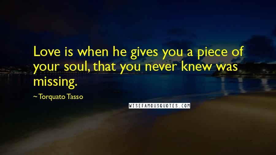 Torquato Tasso Quotes: Love is when he gives you a piece of your soul, that you never knew was missing.