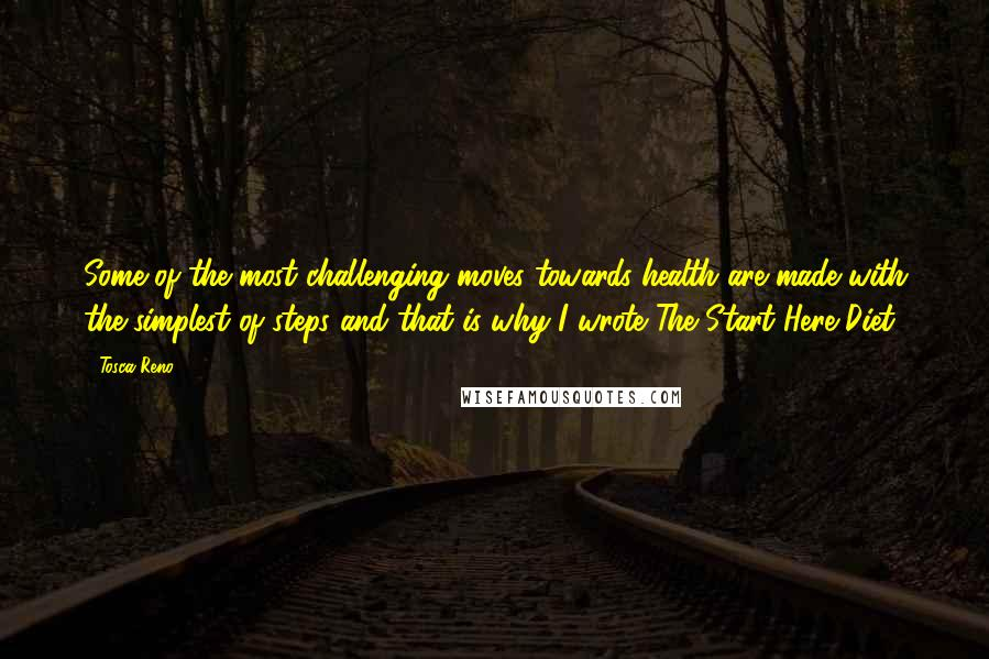 Tosca Reno Quotes: Some of the most challenging moves towards health are made with the simplest of steps and that is why I wrote The Start Here Diet.