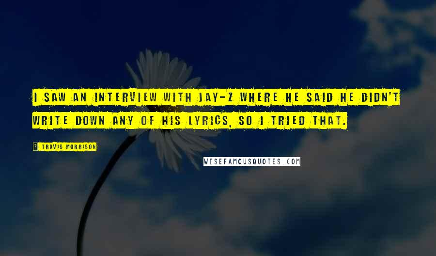 Travis Morrison Quotes: I saw an interview with Jay-Z where he said he didn't write down any of his lyrics, so I tried that.