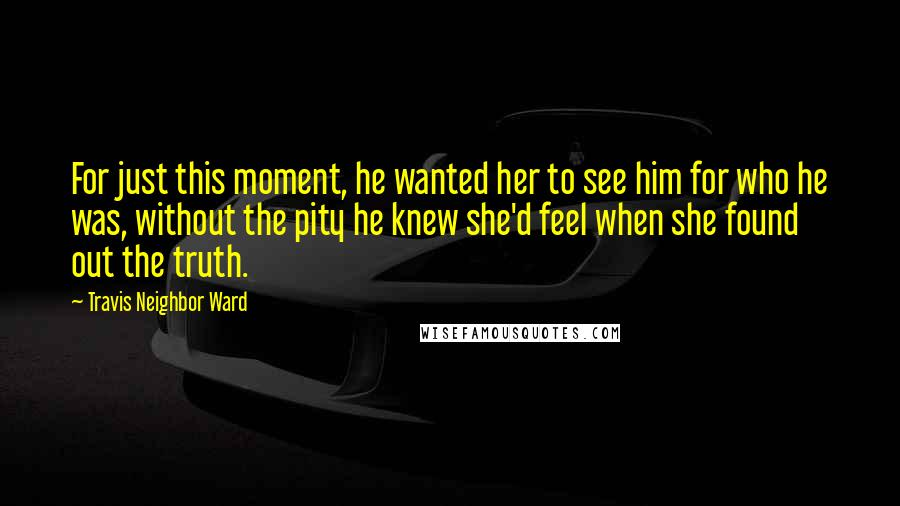 Travis Neighbor Ward Quotes: For just this moment, he wanted her to see him for who he was, without the pity he knew she'd feel when she found out the truth.