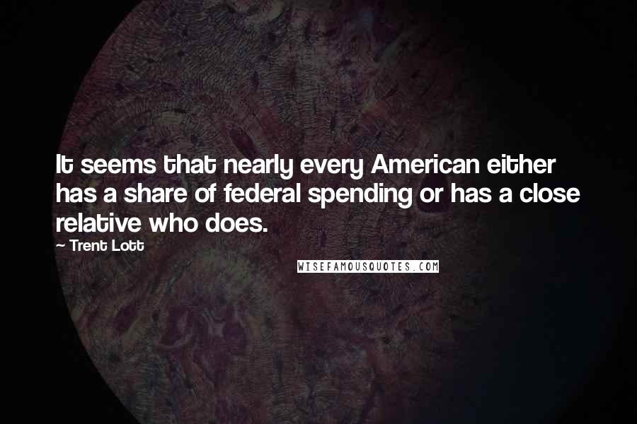 Trent Lott Quotes: It seems that nearly every American either has a share of federal spending or has a close relative who does.