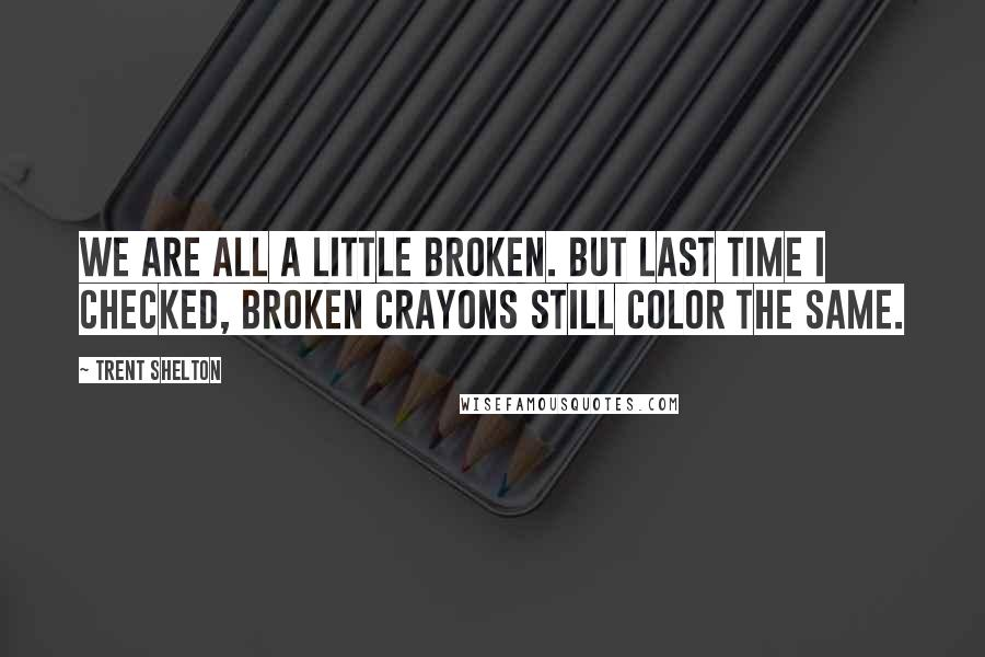 Trent Shelton Quotes: We are all a little broken  But last