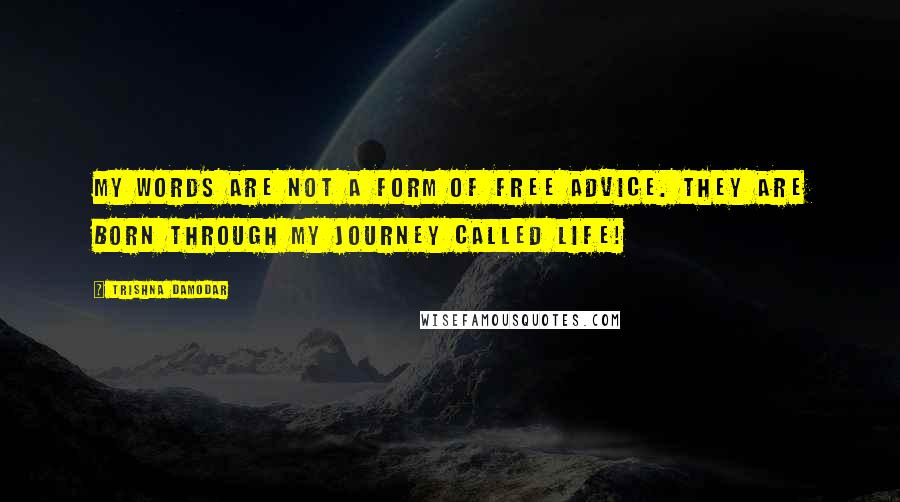 Trishna Damodar Quotes: My words are not a form of free advice. They are born through my journey called life!