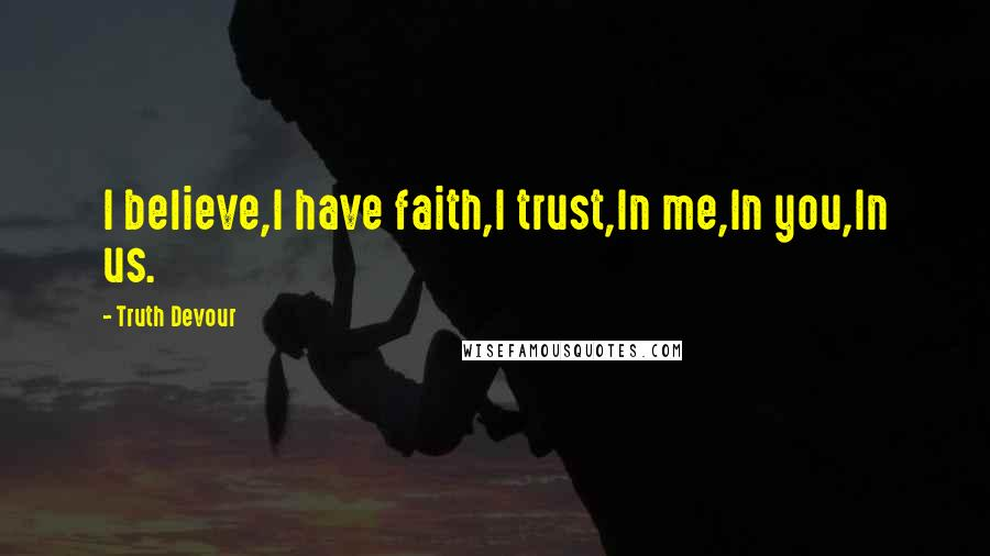 Truth Devour Quotes: I believe,I have faith,I trust,In me,In you,In us.