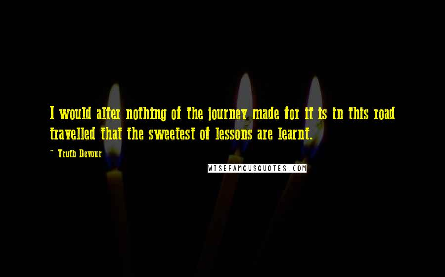 Truth Devour Quotes: I would alter nothing of the journey made for it is in this road travelled that the sweetest of lessons are learnt.