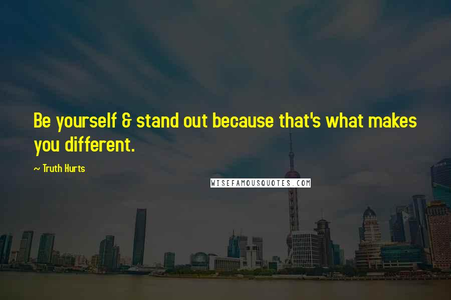 Truth Hurts Quotes: Be yourself & stand out because that's what makes you different.