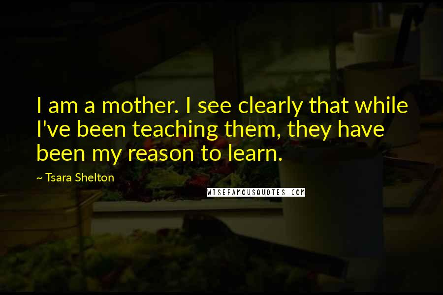 Tsara Shelton Quotes: I am a mother. I see clearly that while I've been teaching them, they have been my reason to learn.