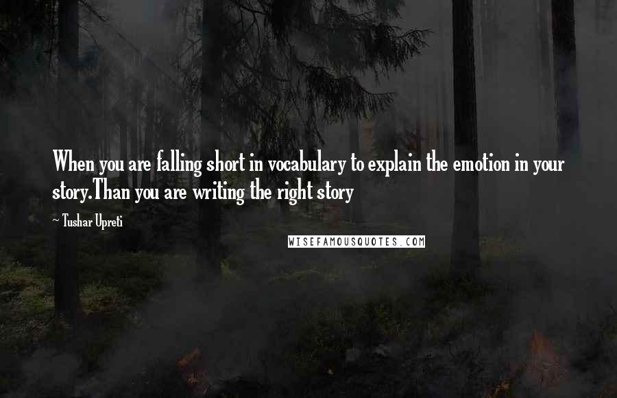 Tushar Upreti Quotes: When you are falling short in vocabulary to explain the emotion in your story.Than you are writing the right story