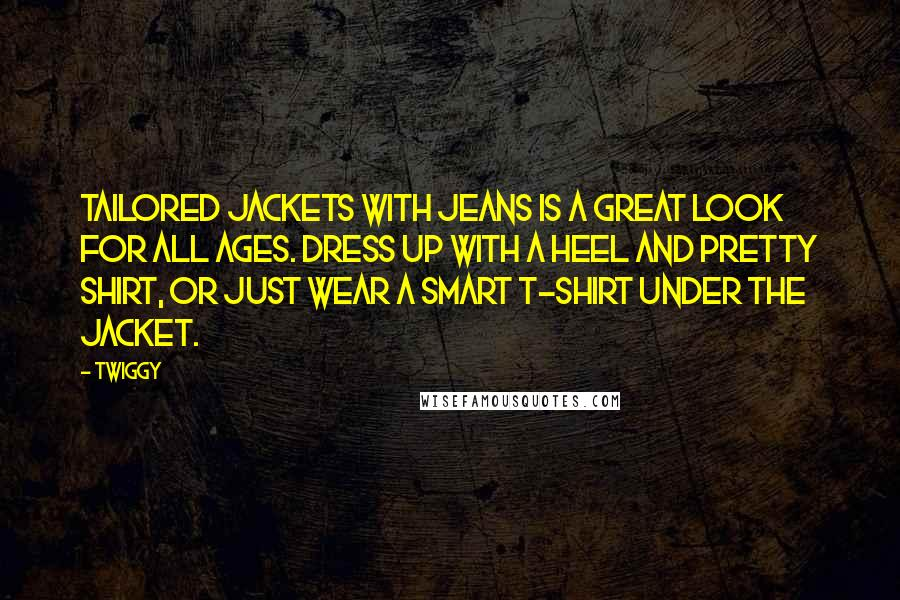 Twiggy Quotes: Tailored jackets with jeans is a great look for all ages. Dress up with a heel and pretty shirt, or just wear a smart T-shirt under the jacket.