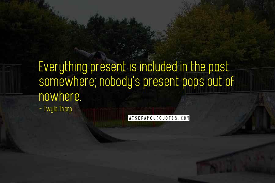 Twyla Tharp Quotes: Everything present is included in the past somewhere; nobody's present pops out of nowhere.