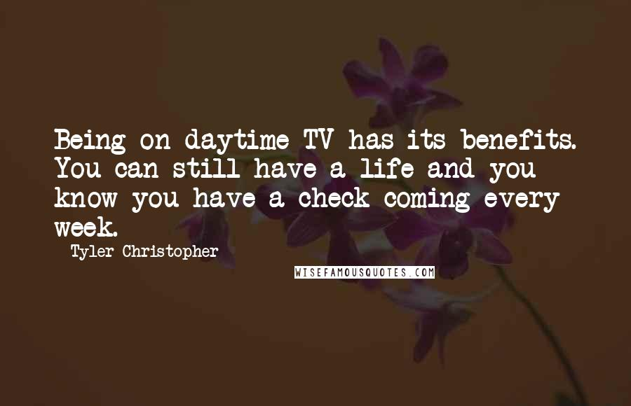 Tyler Christopher Quotes: Being on daytime TV has its benefits. You can still have a life and you know you have a check coming every week.