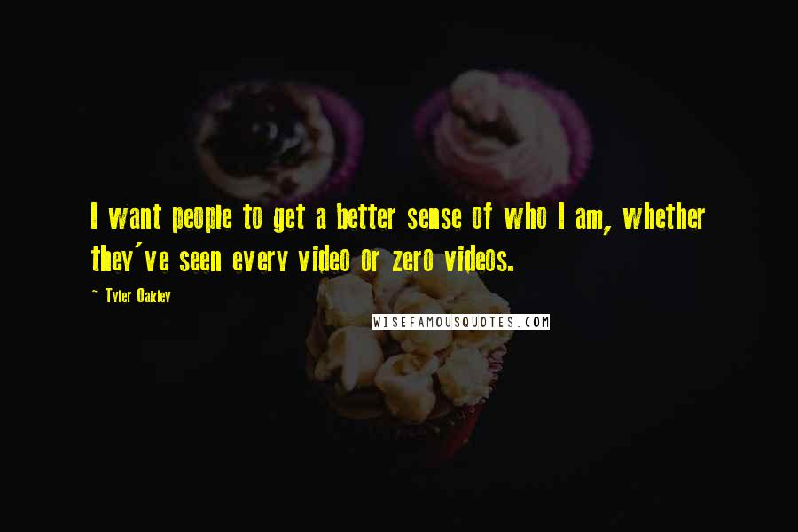 Tyler Oakley Quotes: I want people to get a better sense of who I am, whether they've seen every video or zero videos.
