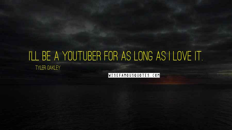 Tyler Oakley Quotes: I'll be a YouTuber for as long as I love it.