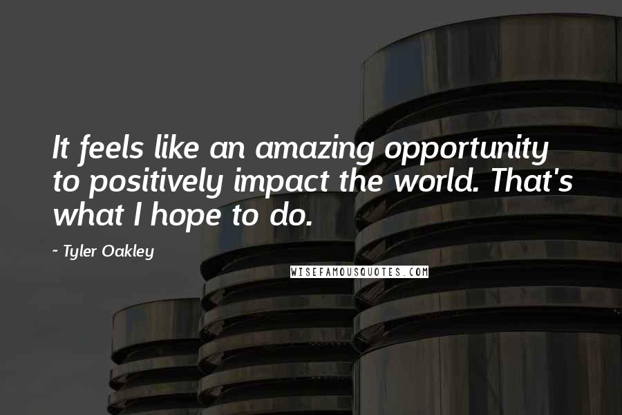Tyler Oakley Quotes: It feels like an amazing opportunity to positively impact the world. That's what I hope to do.